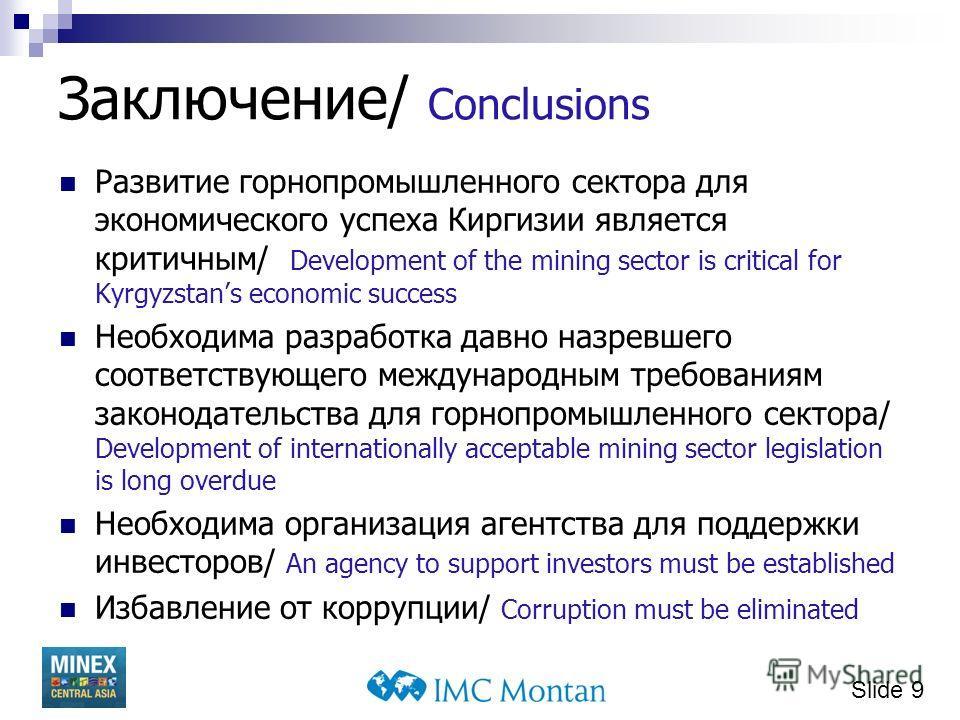Slide 9 Заключение/ Conclusions Развитие горнопромышленного сектора для экономического успеха Киргизии является критичным/ Development of the mining sector is critical for Kyrgyzstans economic success Необходима разработка давно назревшего соответств