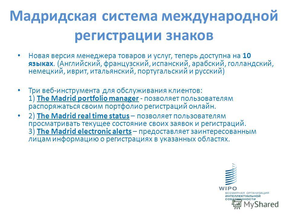 Мадридская система международной регистрации знаков Новая версия менеджера товаров и услуг, теперь доступна на 10 языках. (Английский, французский, испанский, арабский, голландский, немецкий, иврит, итальянский, португальский и русский) Три веб-инстр