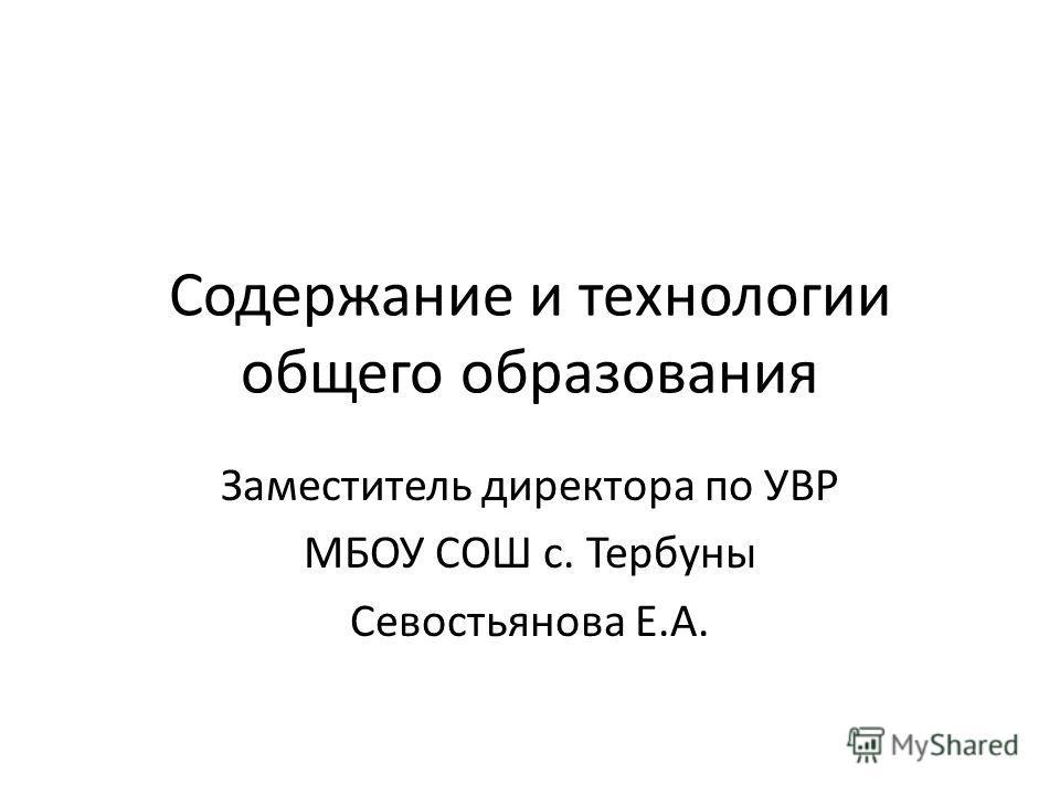Содержание и технологии общего образования Заместитель директора по УВР МБОУ СОШ с. Тербуны Севостьянова Е.А.