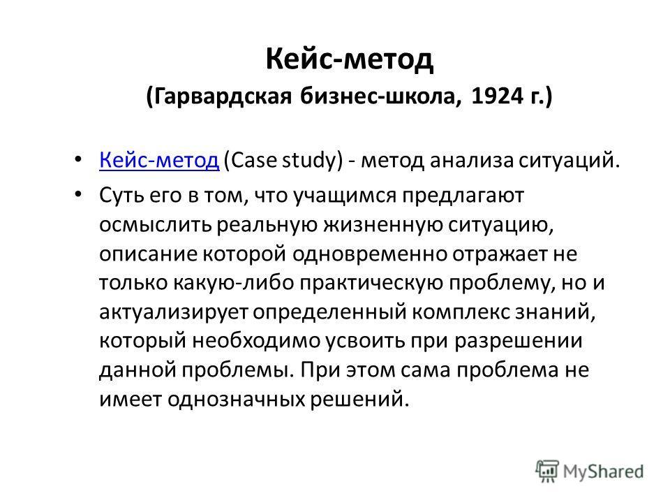Кейс-метод (Гарвардская бизнес-школа, 1924 г.) Кейс-метод (Case study) - метод анализа ситуаций. Кейс-метод Суть его в том, что учащимся предлагают осмыслить реальную жизненную ситуацию, описание которой одновременно отражает не только какую-либо пра