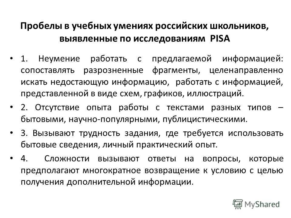 Пробелы в учебных умениях российских школьников, выявленные по исследованиям PISA 1. Неумение работать с предлагаемой информацией: сопоставлять разрозненные фрагменты, целенаправленно искать недостающую информацию, работать с информацией, представлен