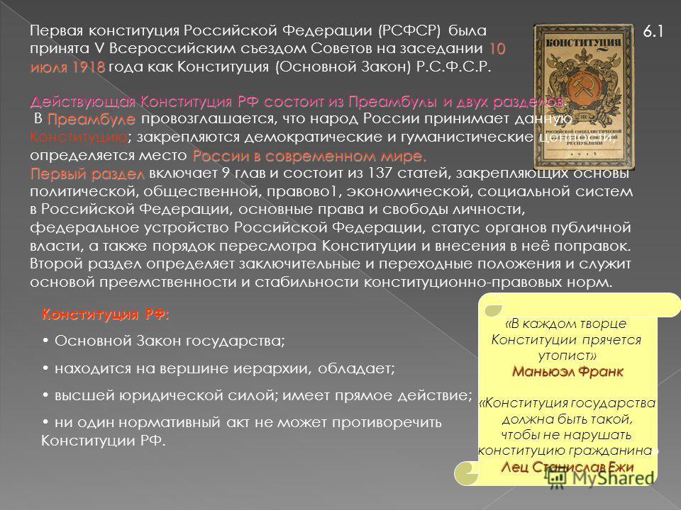 6.1 10 июля 1918 Первая конституция Российской Федерации (РСФСР) была принята V Всероссийским съездом Советов на заседании 10 июля 1918 года как Конституция (Основной Закон) Р.С.Ф.С.Р. Действующая Конституция РФ состоит из Преамбулы и двух разделов Д