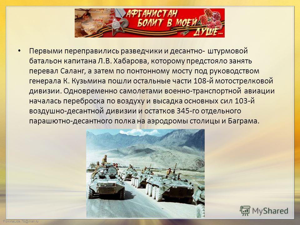 FokinaLida.75@mail.ru Первыми переправились разведчики и десантно- штурмовой батальон капитана Л.В. Хабарова, которому предстояло занять перевал Саланг, а затем по понтонному мосту под руководством генерала К. Кузьмина пошли остальные части 108-й мот