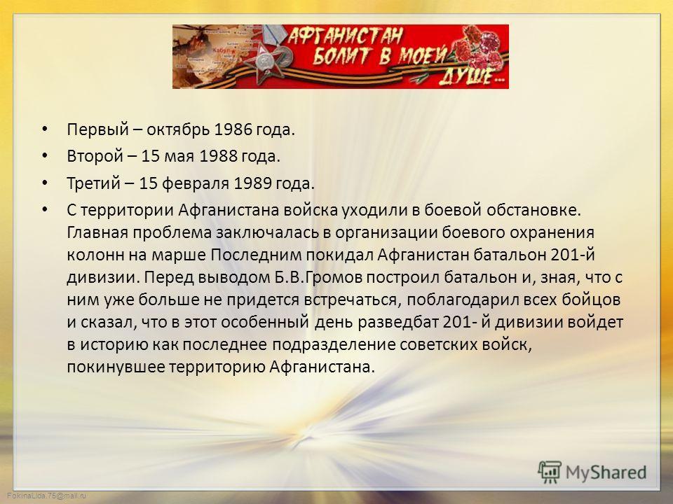 FokinaLida.75@mail.ru Первый – октябрь 1986 года. Второй – 15 мая 1988 года. Третий – 15 февраля 1989 года. С территории Афганистана войска уходили в боевой обстановке. Главная проблема заключалась в организации боевого охранения колонн на марше Посл