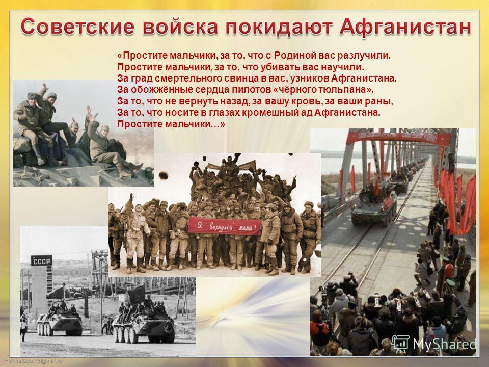 FokinaLida.75@mail.ru «Простите мальчики, за то, что с Родиной вас разлучили. Простите мальчики, за то, что убивать вас научили. За град смертельного свинца в вас, узников Афганистана. За обожжённые сердца пилотов «чёрного тюльпана». За то, что не ве