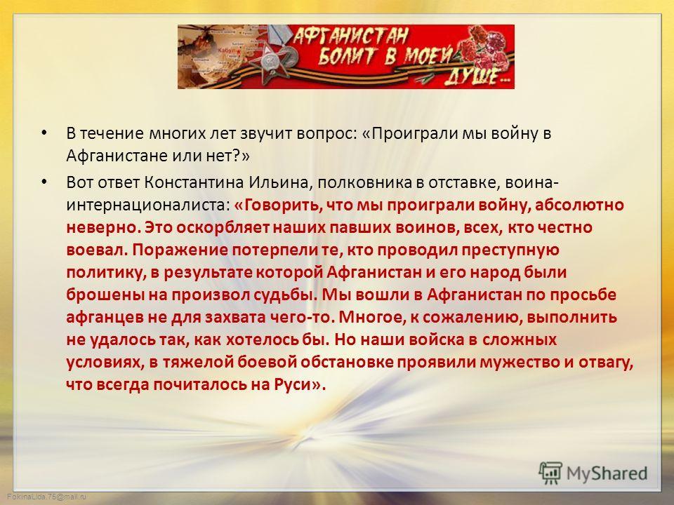 FokinaLida.75@mail.ru В течение многих лет звучит вопрос: «Проиграли мы войну в Афганистане или нет?» Вот ответ Константина Ильина, полковника в отставке, воина- интернационалиста: «Говорить, что мы проиграли войну, абсолютно неверно. Это оскорбляет