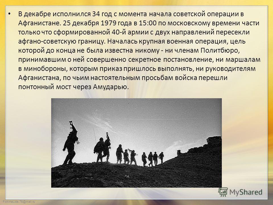 FokinaLida.75@mail.ru В декабре исполнился 34 год с момента начала советской операции в Афганистане. 25 декабря 1979 года в 15:00 по московскому времени части только что сформированной 40-й армии с двух направлений пересекли афгано-советскую границу.