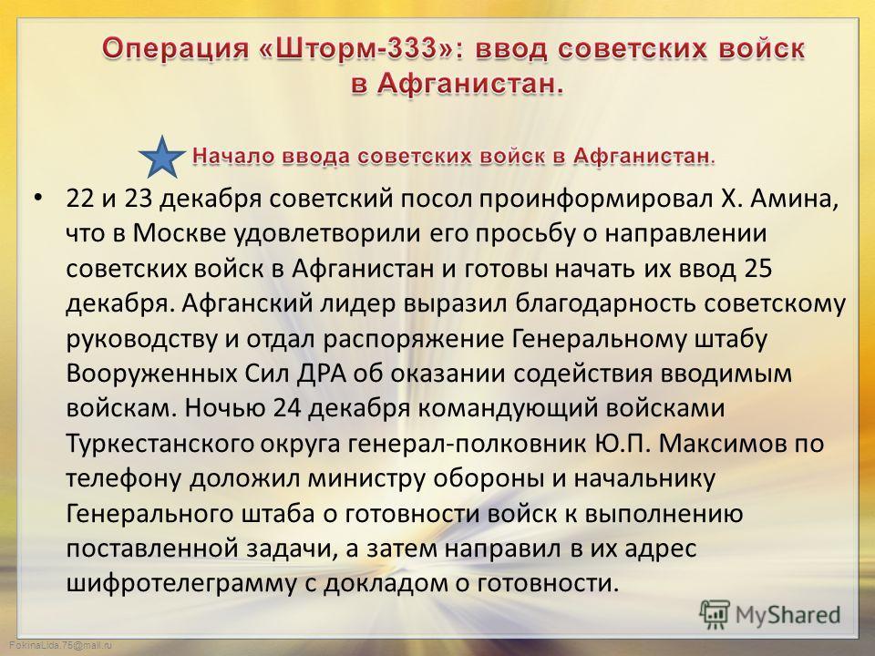 FokinaLida.75@mail.ru 22 и 23 декабря советский посол проинформировал Х. Амина, что в Москве удовлетворили его просьбу о направлении советских войск в Афганистан и готовы начать их ввод 25 декабря. Афганский лидер выразил благодарность советскому рук