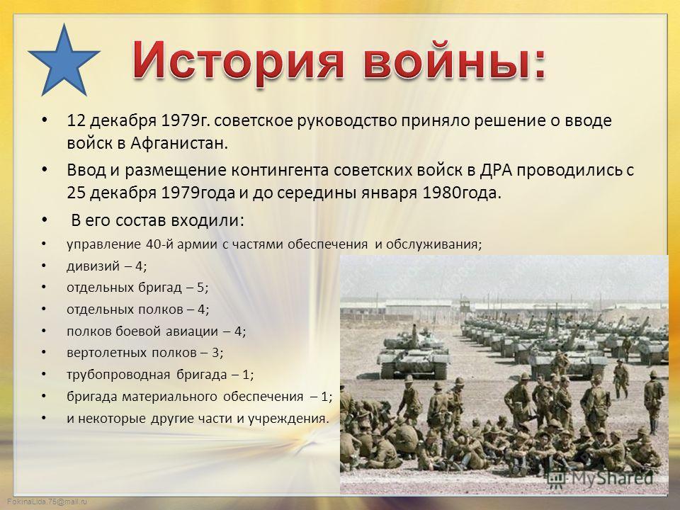 FokinaLida.75@mail.ru 12 декабря 1979 г. советское руководство приняло решение о вводе войск в Афганистан. Ввод и размещение контингента советских войск в ДРА проводились с 25 декабря 1979 года и до середины января 1980 года. В его состав входили: уп