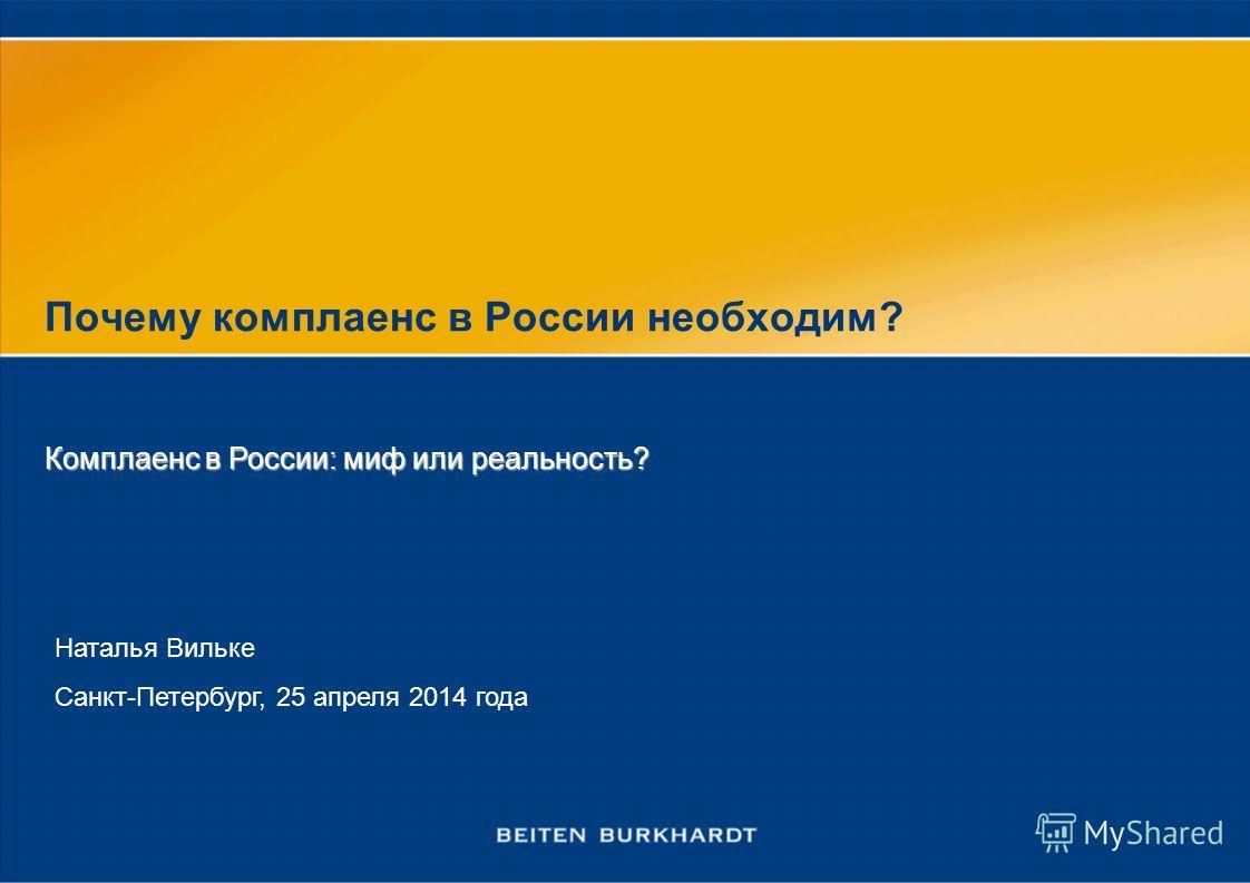 Почему комплаенс в России необходим? Наталья Вильке Санкт-Петербург, 25 апреля 2014 года Комплаенс в России: миф или реальность?