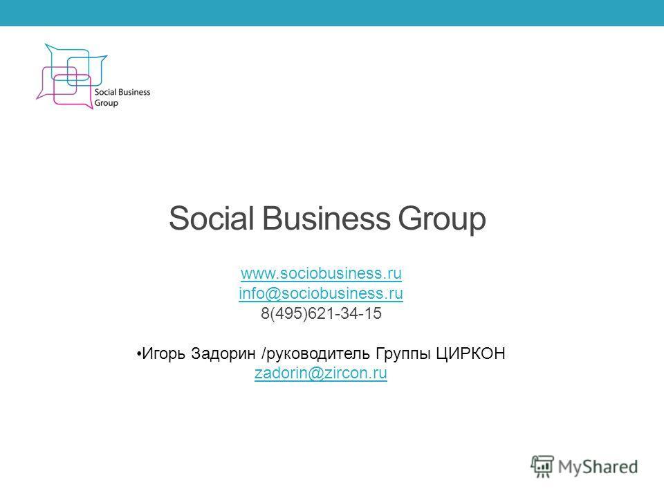 Social Business Group www.sociobusiness.ru info@sociobusiness.ru 8(495)621-34-15 Игорь Задорин /руководитель Группы ЦИРКОН zadorin@zircon.ru