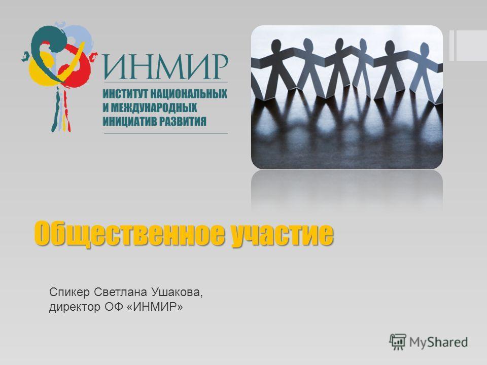 Общественное участие Спикер Светлана Ушакова, директор ОФ «ИНМИР»