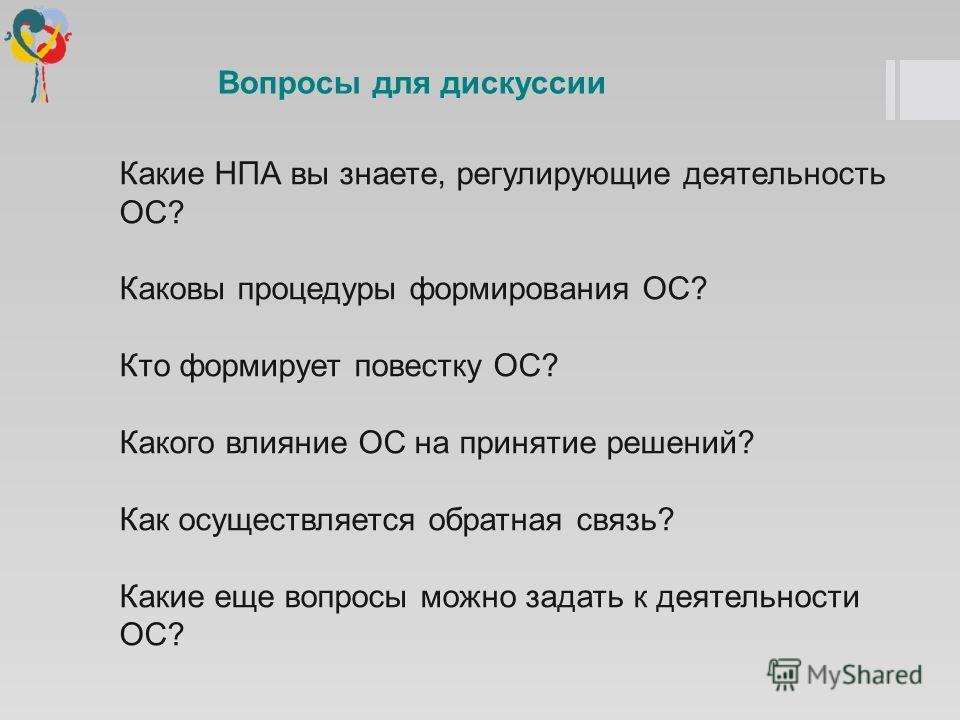 Какие НПА вы знаете, регулирующие деятельность ОС? Каковы процедуры формирования ОС? Кто формирует повестку ОС? Какого влияние ОС на принятие решений? Как осуществляется обратная связь? Какие еще вопросы можно задать к деятельности ОС? Вопросы для ди