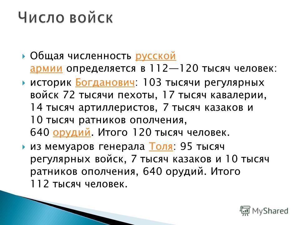 Общая численность русской армии определяется в 112120 тысяч человек:русской армии историк Богданович: 103 тысячи регулярных войск 72 тысячи пехоты, 17 тысяч кавалерии, 14 тысяч артиллеристов, 7 тысяч казаков и 10 тысяч ратников ополчения, 640 орудий.