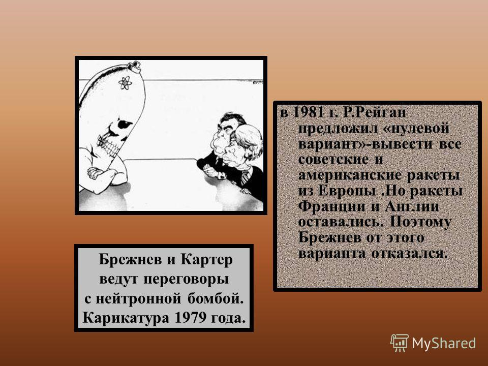 в 1981 г. Р.Рейган предложил «нулевой вариант»-вывести все советские и американские ракеты из Европы.Но ракеты Франции и Англии оставались. Поэтому Брежнев от этого варианта отказался. Брежнев и Картер ведут переговоры с нейтронной бомбой. Карикатура