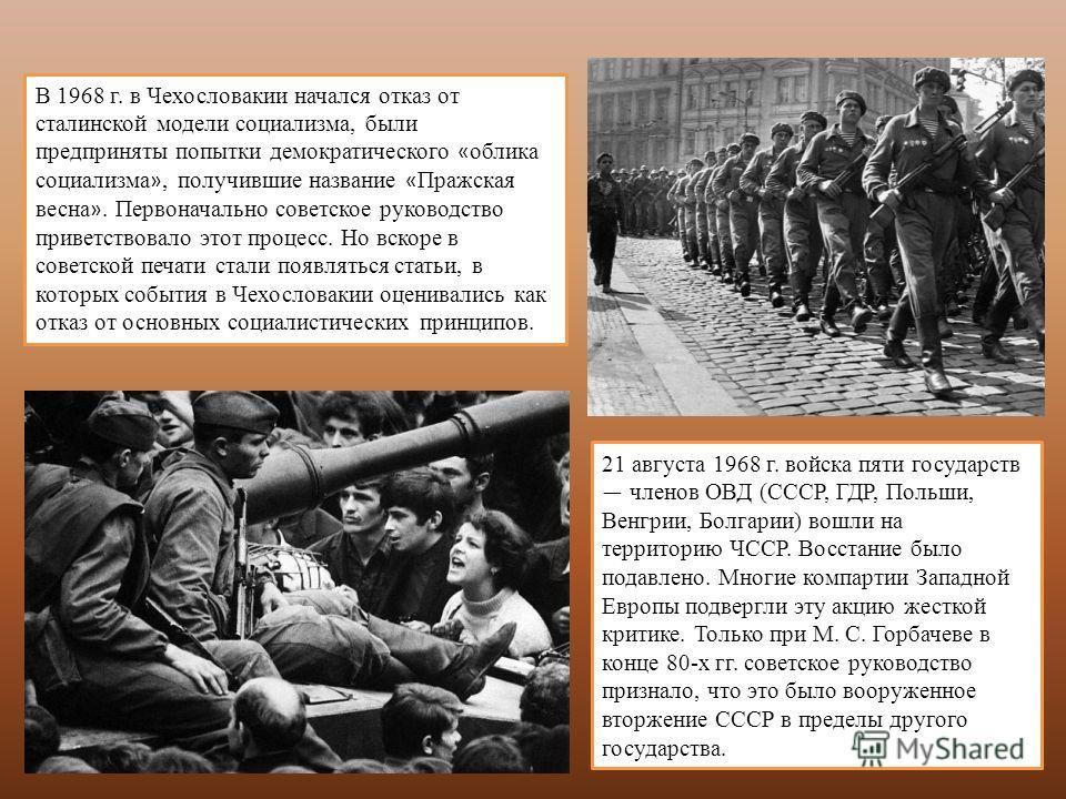 21 августа 1968 г. войска пяти государств членов ОВД (СССР, ГДР, Польши, Венгрии, Болгарии) вошли на территорию ЧССР. Восстание было подавлено. Многие компартии Западной Европы подвергли эту акцию жесткой критике. Только при М. С. Горбачеве в конце 8