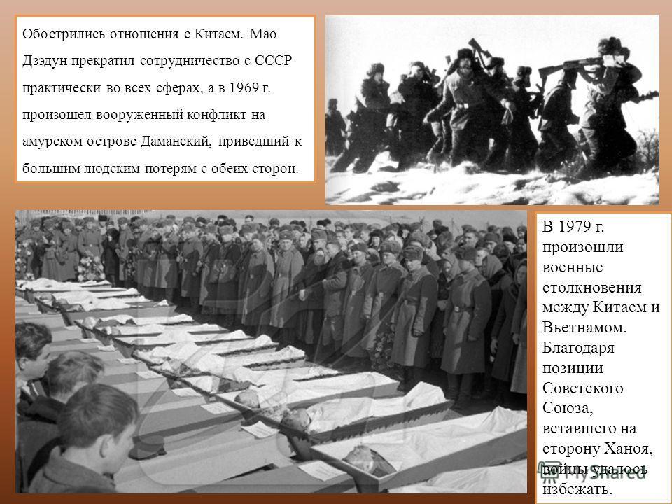 Обострились отношения с Китаем. Мао Дзэдун прекратил сотрудничество с СССР практически во всех сферах, а в 1969 г. произошел вооруженный конфликт на амурском острове Даманский, приведший к большим людским потерям с обеих сторон. В 1979 г. произошли в