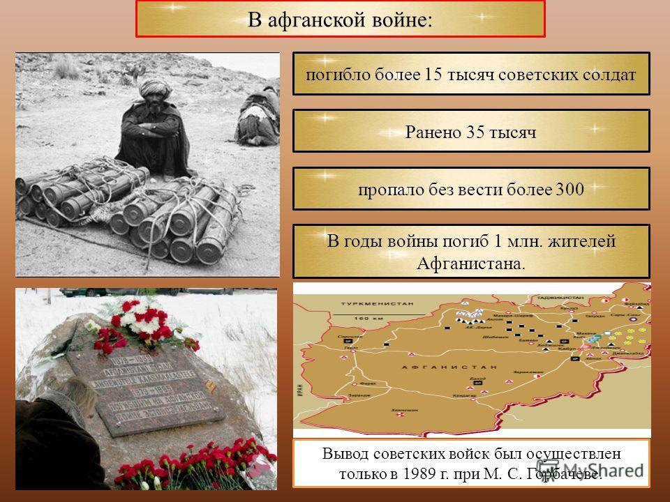 Вывод советских войск был осуществлен только в 1989 г. при М. С. Горбачеве. В афганской войне: погибло более 15 тысяч советских солдат Ранено 35 тысяч пропало без вести более 300 В годы войны погиб 1 млн. жителей Афганистана.