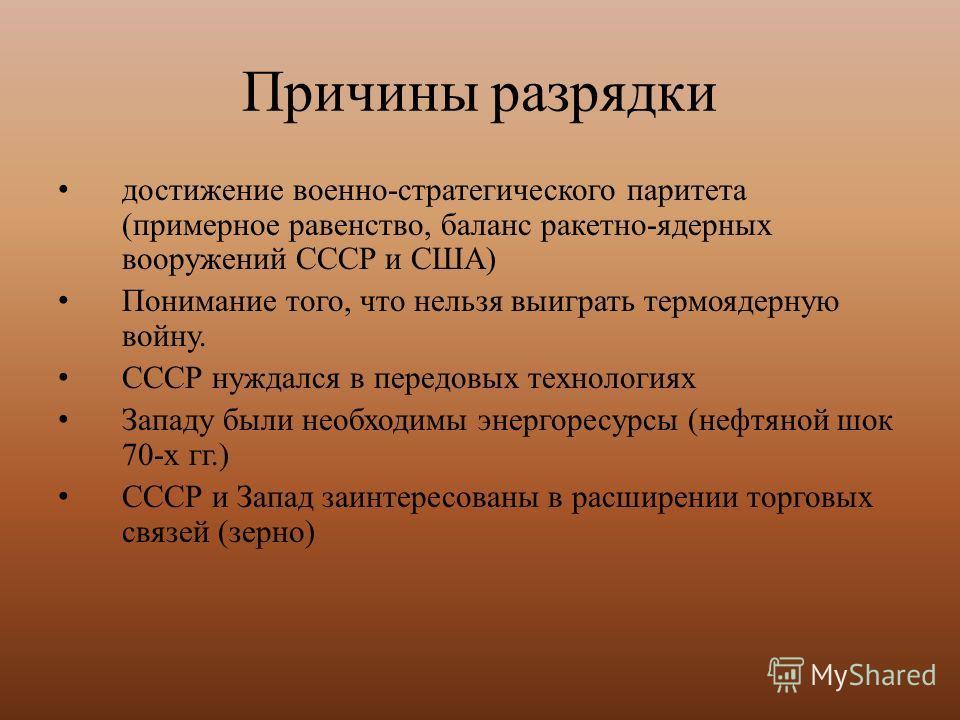 Причины разрядки достижение военно-стратегического паритета (примерное равенство, баланс ракетно-ядерных вооружений СССР и США) Понимание того, что нельзя выиграть термоядерную войну. СССР нуждался в передовых технологиях Западу были необходимы энерг