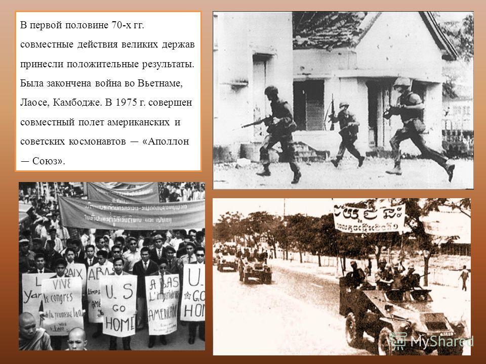 В первой половине 70-х гг. совместные действия великих держав принесли положительные результаты. Была закончена война во Вьетнаме, Лаосе, Камбодже. В 1975 г. совершен совместный полет американских и советских космонавтов « Аполлон Союз ».