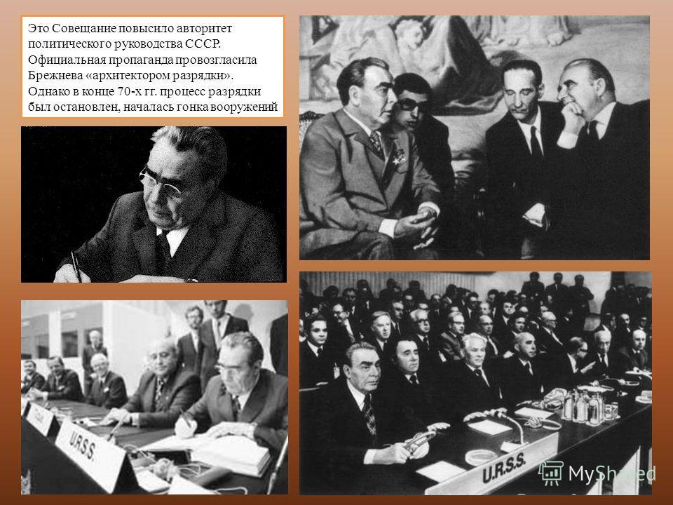 Это Совещание повысило авторитет политического руководства СССР. Официальная пропаганда провозгласила Брежнева «архитектором разрядки». Однако в конце 70-х гг. процесс разрядки был остановлен, началась гонка вооружений