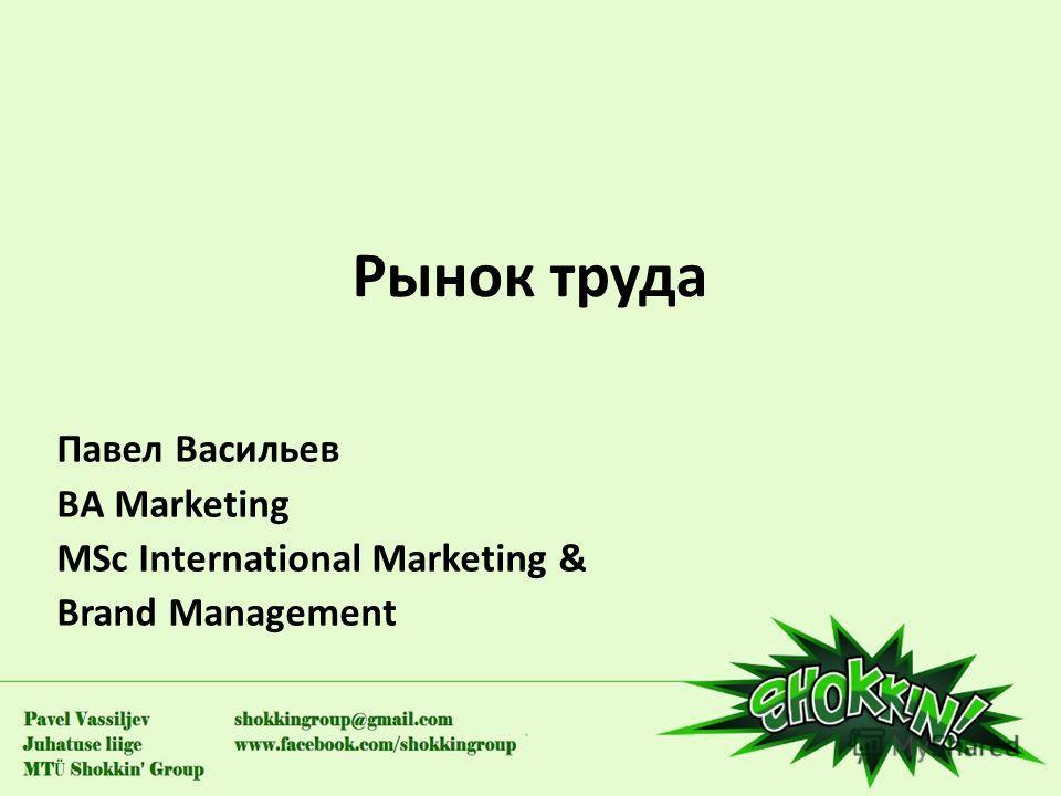 Рынок труда Павел Васильев BA Marketing MSc International Marketing & Brand Management