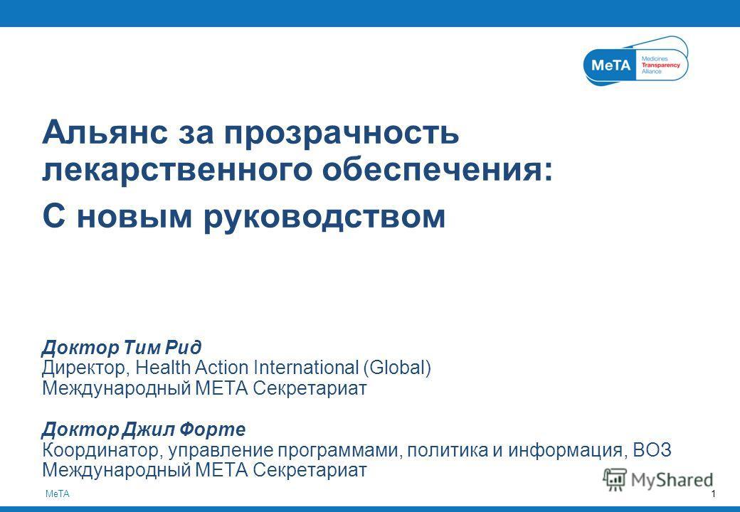 MeTA1 Альянс за прозрачность лекарственного обеспечения: С новым руководством Доктор Тим Рид Директор, Health Action International (Global) Международный МЕТА Секретариат Доктор Джил Форте Координатор, управление программами, политика и информация, В