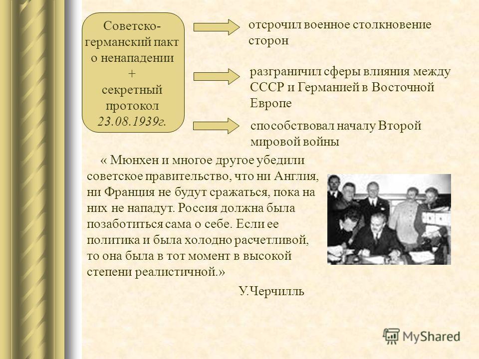 Советско- германский пакт о ненападении + секретный протокол 23.08.1939 г. отсрочил военное столкновение сторон разграничил сферы влияния между СССР и Германией в Восточной Европе способствовал началу Второй мировой войны « Мюнхен и многое другое убе