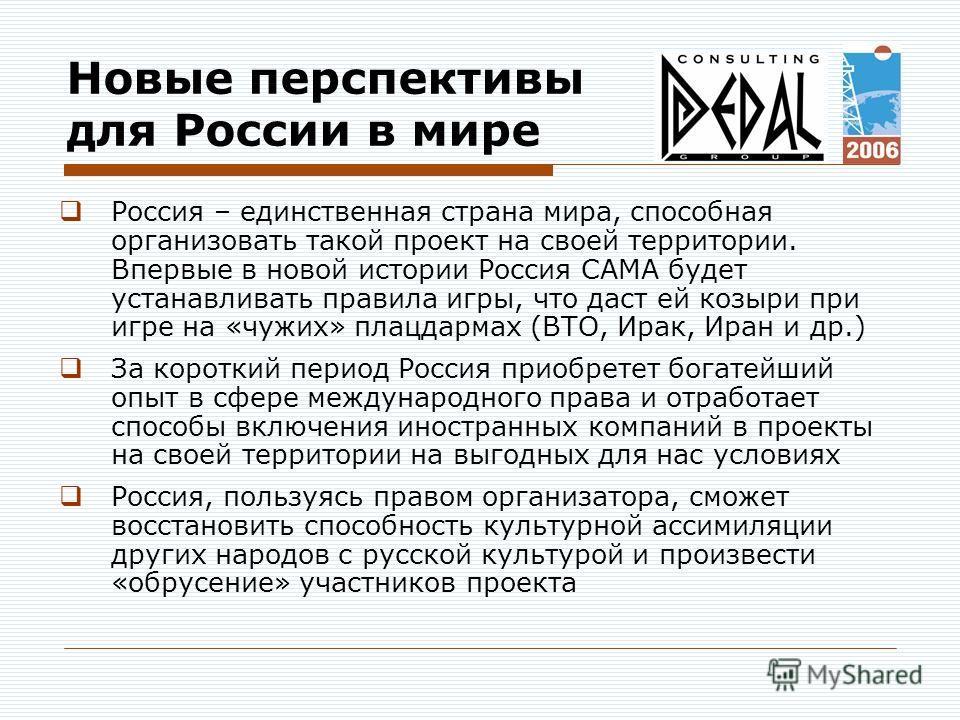 Новые перспективы для России в мире Россия – единственная страна мира, способная организовать такой проект на своей территории. Впервые в новой истории Россия САМА будет устанавливать правила игры, что даст ей козыри при игре на «чужих» плацдармах (В