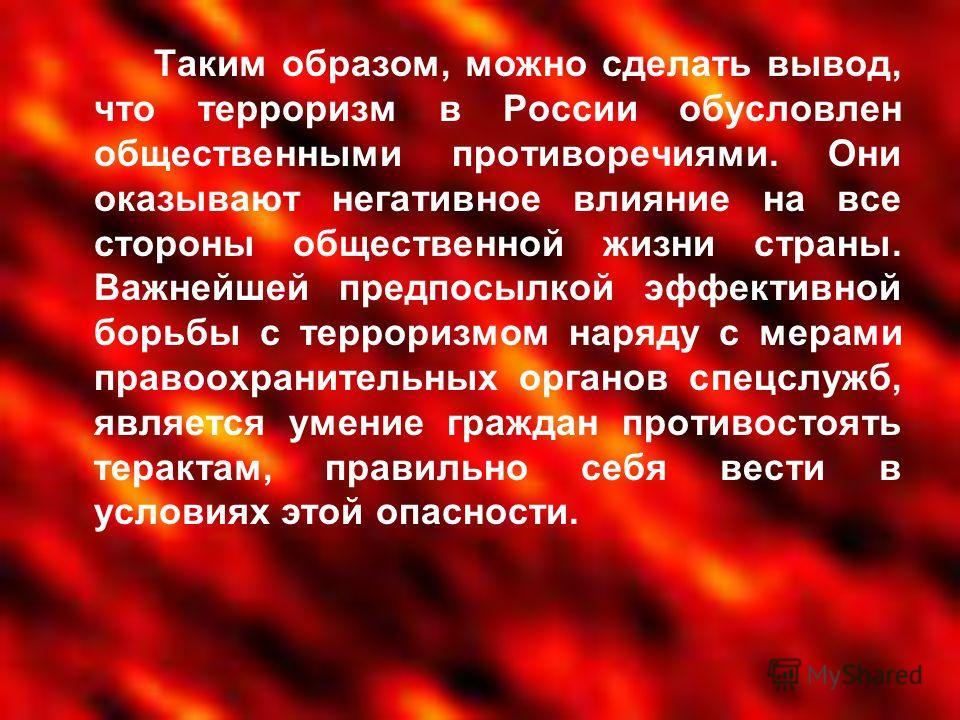Таким образом, можно сделать вывод, что терроризм в России обусловлен общественными противоречиями. Они оказывают негативное влияние на все стороны общественной жизни страны. Важнейшей предпосылкой эффективной борьбы с терроризмом наряду с мерами пра