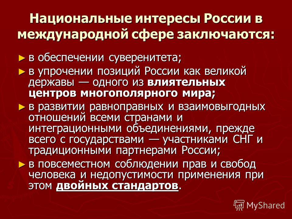 Национальные интересы России в международной сфере заключаются: в обеспечении суверенитета; в обеспечении суверенитета; в упрочении позиций России как великой державы одного из влиятельных центров многополярного мира; в упрочении позиций России как в