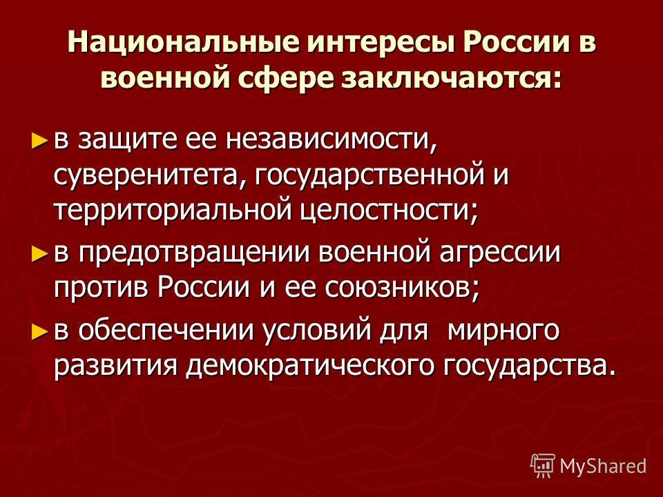 Национальные интересы России в военной сфере заключаются: в защите ее независимости, суверенитета, государственной и территориальной целостности; в защите ее независимости, суверенитета, государственной и территориальной целостности; в предотвращении