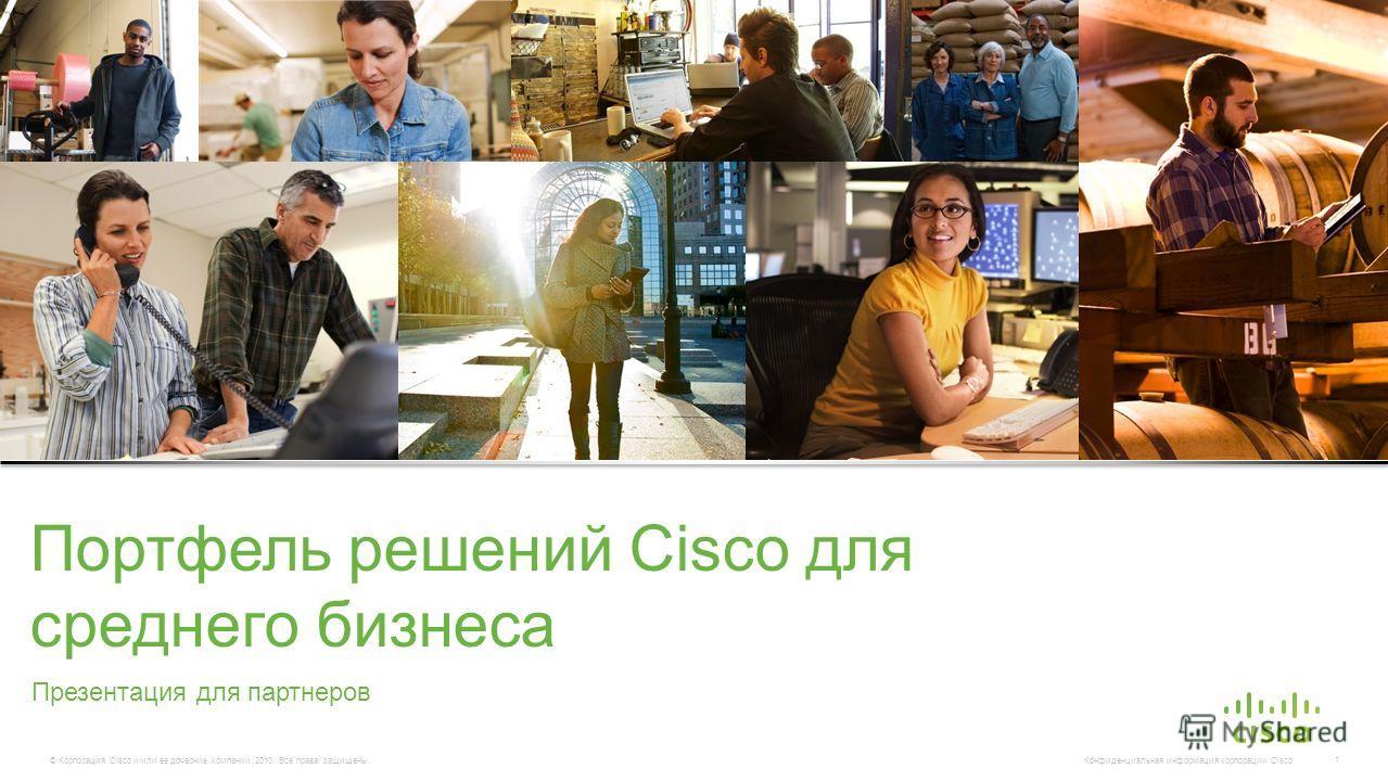 © Корпорация Cisco и/или ее дочерние компании, 2010. Все права защищены. Конфиденциальная информация корпорации Cisco 1 Презентация для партнеров Портфель решений Cisco для среднего бизнеса