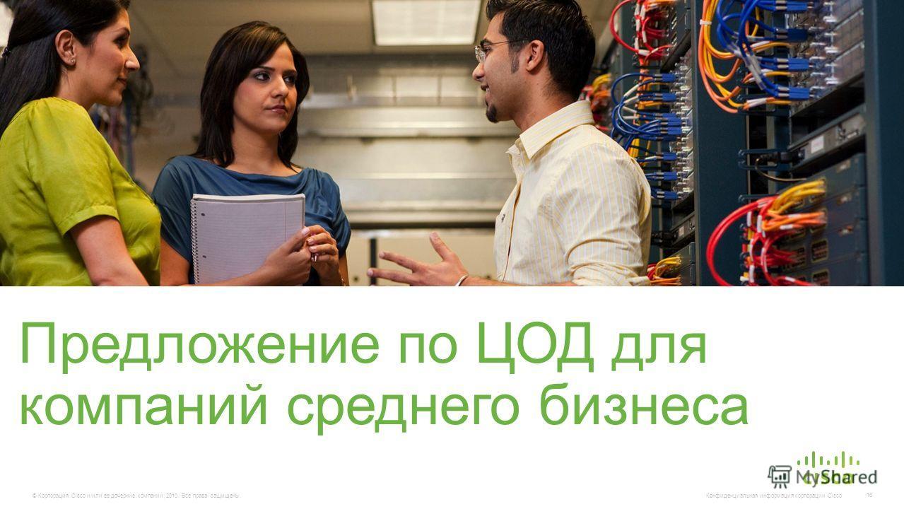 © Корпорация Cisco и/или ее дочерние компании, 2010. Все права защищены. Конфиденциальная информация корпорации Cisco 16 Предложение по ЦОД для компаний среднего бизнеса
