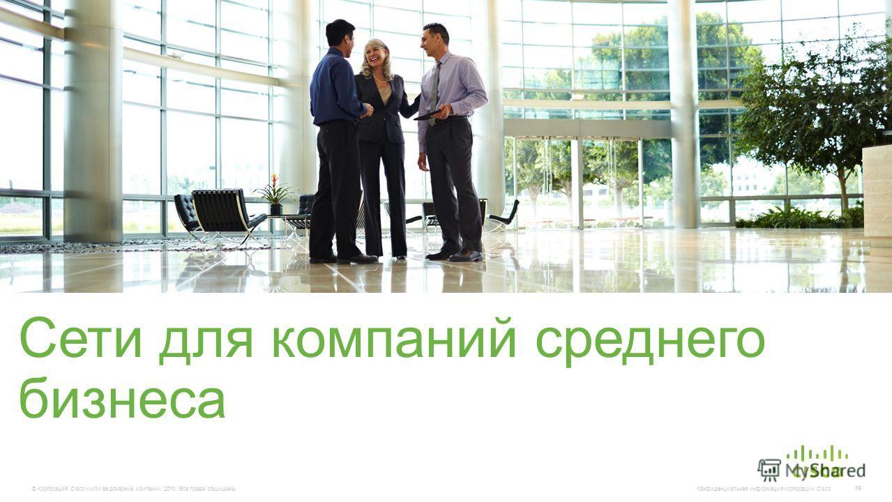 © Корпорация Cisco и/или ее дочерние компании, 2010. Все права защищены. Конфиденциальная информация корпорации Cisco 19 Сети для компаний среднего бизнеса