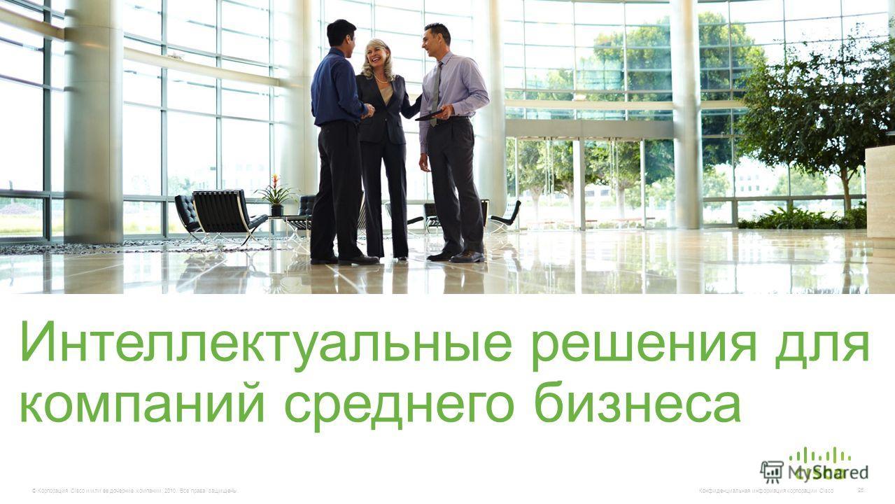 © Корпорация Cisco и/или ее дочерние компании, 2010. Все права защищены. Конфиденциальная информация корпорации Cisco 25 Интеллектуальные решения для компаний среднего бизнеса