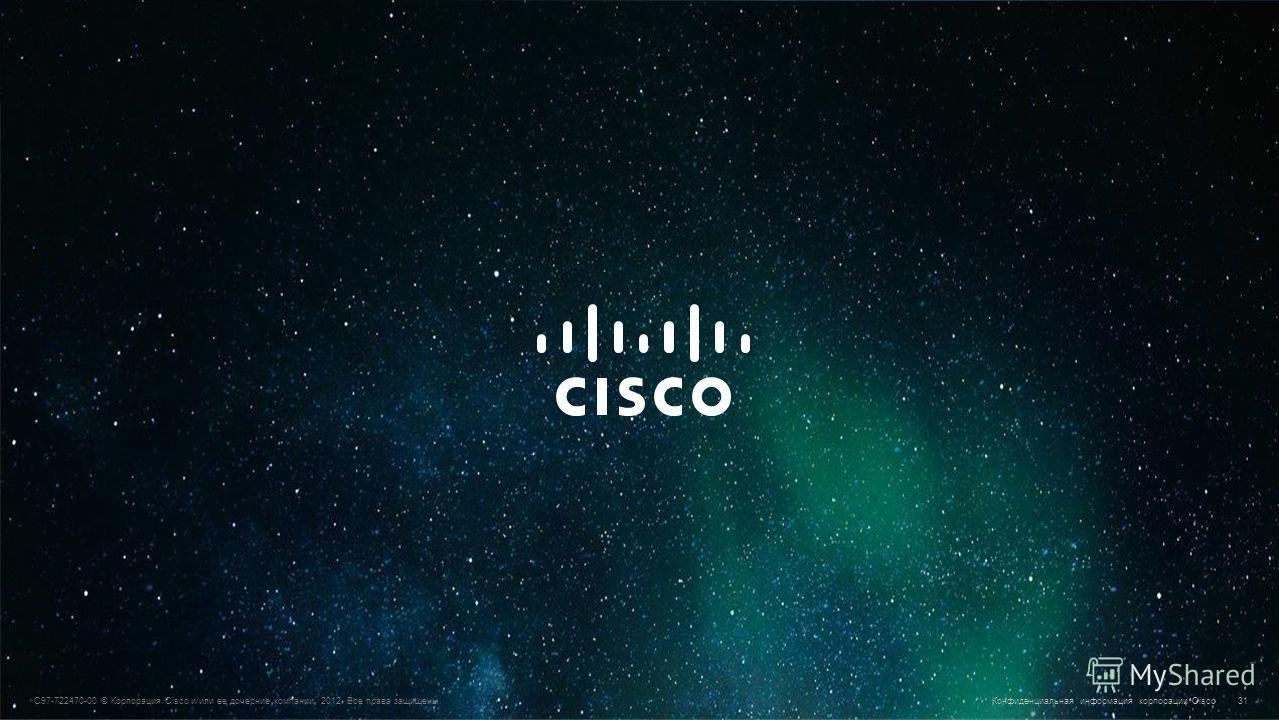 © Корпорация Cisco и/или ее дочерние компании, 2010. Все права защищены. Конфиденциальная информация корпорации Cisco 31 C97-722470-00 © Корпорация Cisco и/или ее дочерние компании, 2012. Все права защищены.Конфиденциальная информация корпорации Cisc