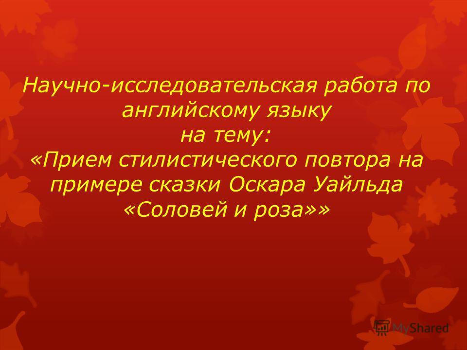 Научно-исследовательская работа по английскому языку на тему: «Прием стилистического повтора на примере сказки Оскара Уайльда «Соловей и роза»»