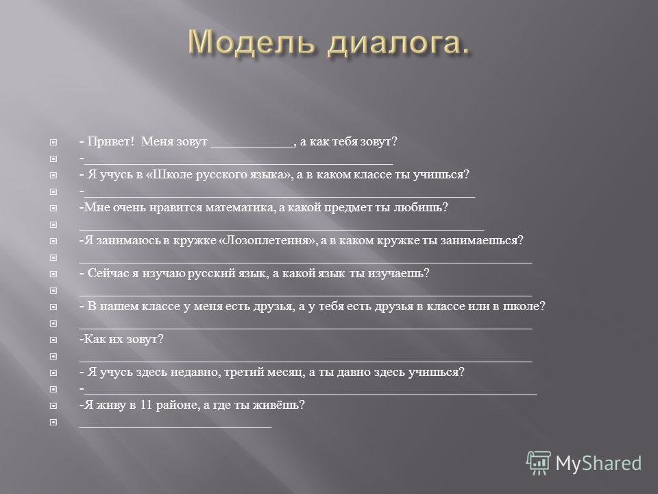 - Привет ! Меня зовут ____________, а как тебя зовут ? -_____________________________________________ - Я учусь в « Школе русского языка », а в каком классе ты учишься ? -_________________________________________________________ - Мне очень нравится