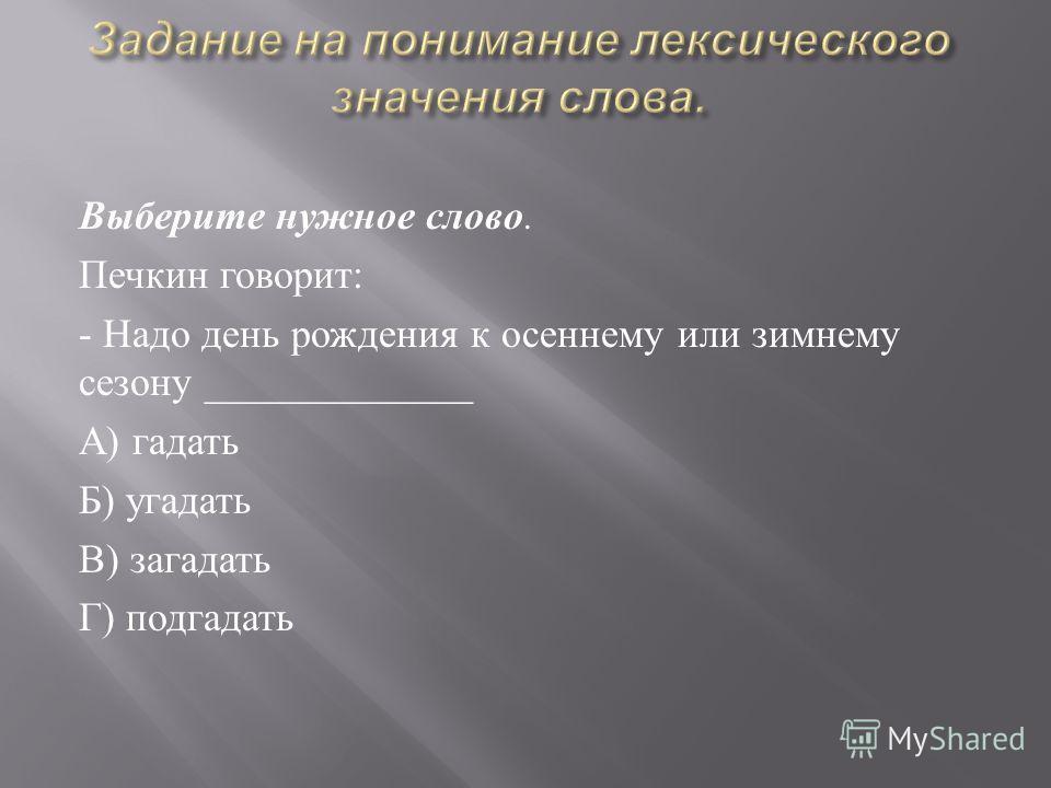 Выберите нужное слово. Печкин говорит : - Надо день рождения к осеннему или зимнему сезону _____________ А ) гадать Б ) угадать В ) загадать Г ) подгадать
