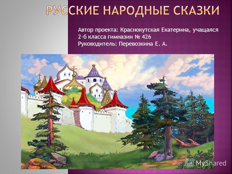 Автор проекта: Краснокутская Екатерина, учащаяся 2-б класса гимназии 426 Руководитель: Перевозкина Е. А.