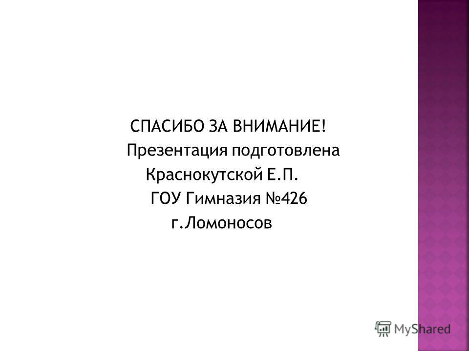 СПАСИБО ЗА ВНИМАНИЕ! Презентация подготовлена Краснокутской Е.П. ГОУ Гимназия 426 г.Ломоносов