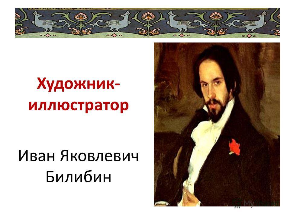 Художник- иллюстратор Иван Яковлевич Билибин