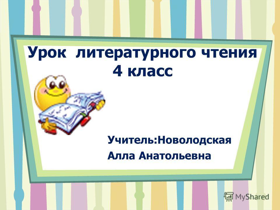 Урок литературного чтения 4 класс Учитель:Новолодская Алла Анатольевна