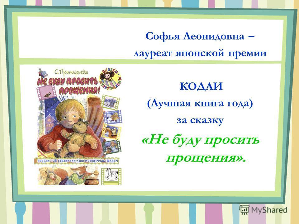 Софья Леонидовна – лауреат японской премии КОДАИ (Лучшая книга года) за сказку «Не буду просить прощения».