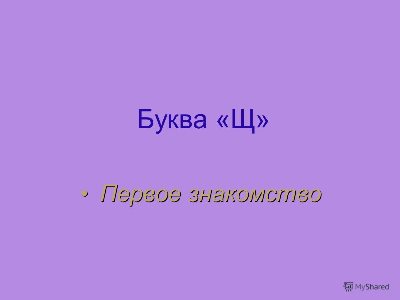 Буква «Щ» Первое знакомство Первое знакомство