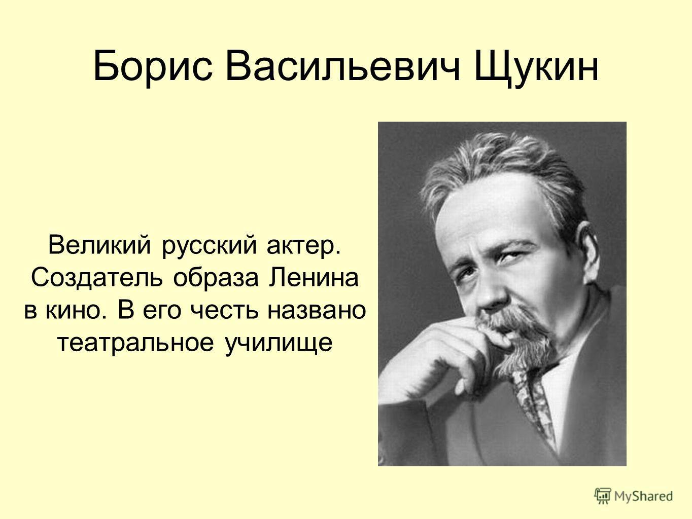 Борис Васильевич Щукин Великий русский актер. Создатель образа Ленина в кино. В его честь названо театральное училище