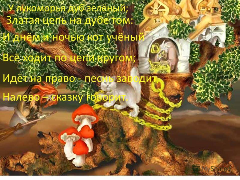 У лукоморья дуб зелёный; Златая цепь на дубе том: И днём и ночью кот учёный Всё ходит по цепи кругом; Идёт на право - песнь заводит, Налево – сказку говорит.