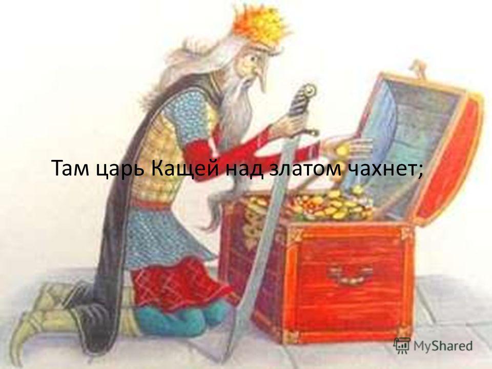 Там царь Кащей над златом чахнет;