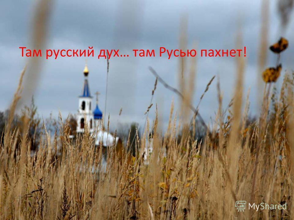Там русский дух… там Русью пахнет!